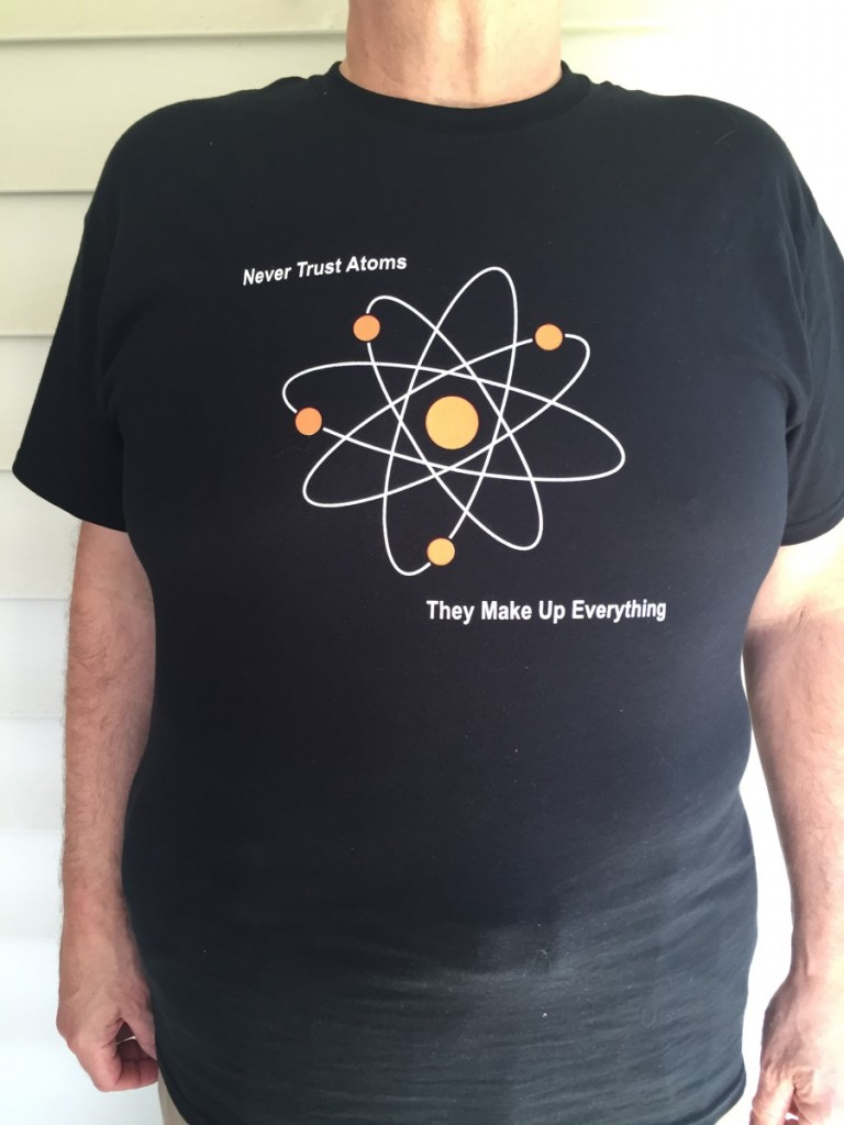 Never trust atoms: They make up everything.