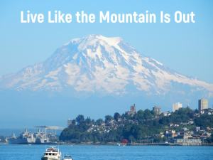 "Mount Rainier: ""Live Like the Mountain Is Out"""